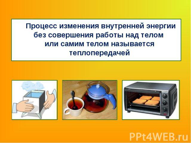 Процесс изменения внутренней энергии без совершения работы над телом или самим телом называется теплопередачей Процесс изменения внутренней энергии без совершения работы над телом или самим телом называется теплопередачей