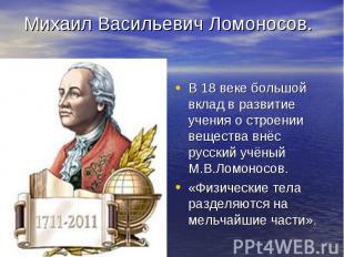 В 18 веке большой вклад в развитие учения о строении вещества внёс русский учёны