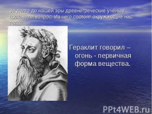 Гераклит говорил – огонь - первичная форма вещества. Гераклит говорил – огонь -