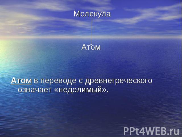 Молекула Молекула Атом Атом в переводе с древнегреческого означает «неделимый».