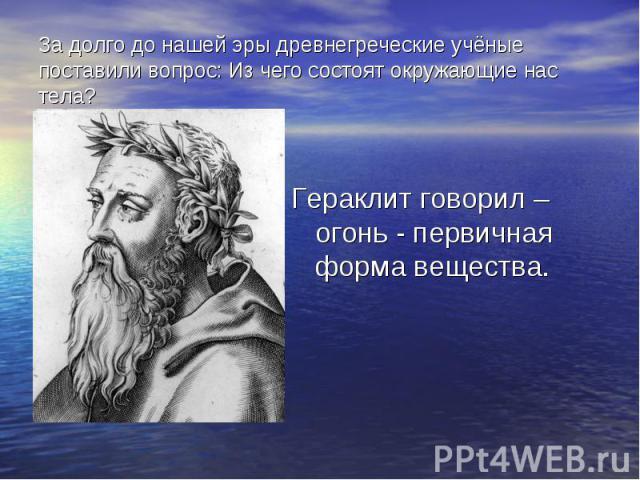 Гераклит говорил – огонь - первичная форма вещества. Гераклит говорил – огонь - первичная форма вещества.