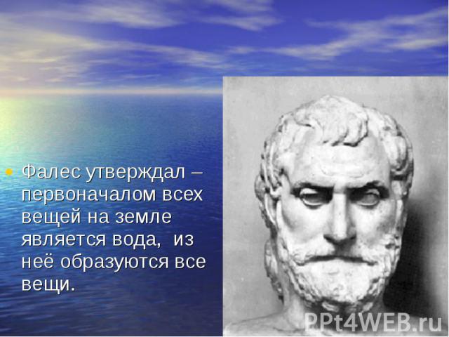 Фалес утверждал – первоначалом всех вещей на земле является вода, из неё образуются все вещи. Фалес утверждал – первоначалом всех вещей на земле является вода, из неё образуются все вещи.
