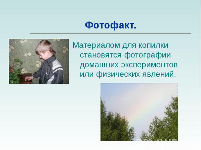 Материалом для копилки становятся фотографии домашних экспериментов или физических явлений. Материалом для копилки становятся фотографии домашних экспериментов или физических явлений.