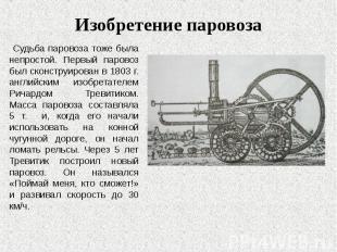 Судьба паровоза тоже была непростой. Первый паровоз был сконструирован в 1803 г.