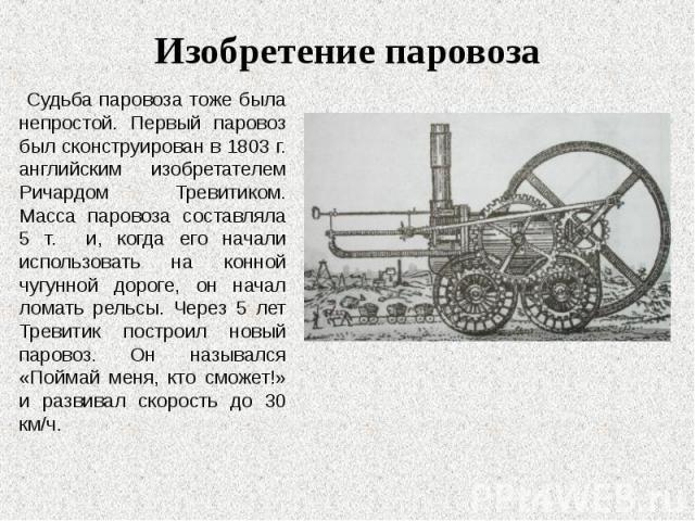 Судьба паровоза тоже была непростой. Первый паровоз был сконструирован в 1803 г. английским изобретателем Ричардом Тревитиком. Масса паровоза составляла 5 т. и, когда его начали использовать на конной чугунной дороге, он начал ломать рельсы. Через 5…