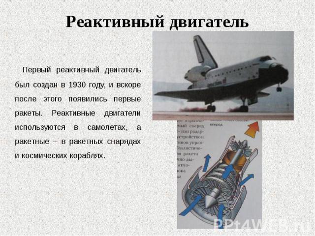 Первый реактивный двигатель был создан в 1930 году, и вскоре после этого появились первые ракеты. Реактивные двигатели используются в самолетах, а ракетные – в ракетных снарядах и космических кораблях. Первый реактивный двигатель был создан в 1930 г…