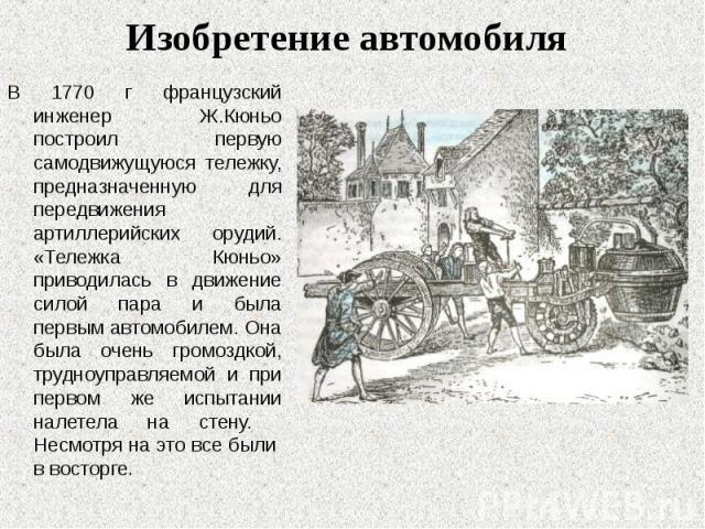 В 1770 г французский инженер Ж.Кюньо построил первую самодвижущуюся тележку, предназначенную для передвижения артиллерийских орудий. «Тележка Кюньо» приводилась в движение силой пара и была первым автомобилем. Она была очень громоздкой, трудноуправл…