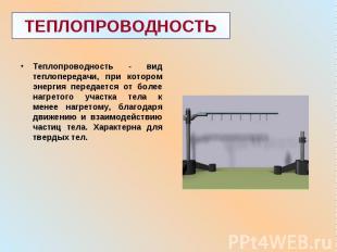 Теплопроводность - вид теплопередачи, при котором энергия передается от более на