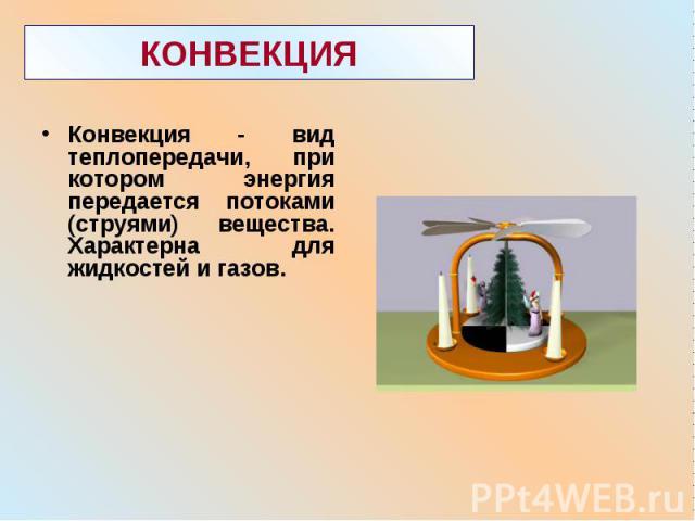 Конвекция - вид теплопередачи, при котором энергия передается потоками (струями) вещества. Характерна для жидкостей и газов. Конвекция - вид теплопередачи, при котором энергия передается потоками (струями) вещества. Характерна для жидкостей и газов.