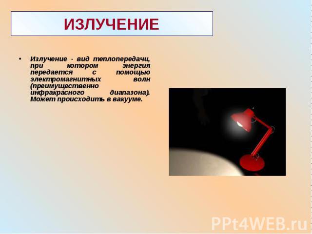 Излучение - вид теплопередачи, при котором энергия передается с помощью электромагнитных волн (преимущественно инфракрасного диапазона). Может происходить в вакууме. Излучение - вид теплопередачи, при котором энергия передается с помощью электромагн…