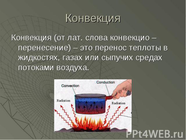 Конвекция (от лат. слова конвекцио – перенесение) – это перенос теплоты в жидкостях, газах или сыпучих средах потоками воздуха. Конвекция (от лат. слова конвекцио – перенесение) – это перенос теплоты в жидкостях, газах или сыпучих средах потоками воздуха.