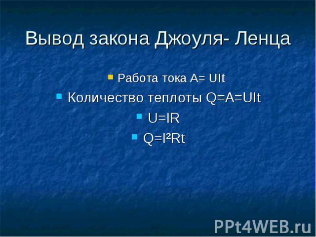 Работа тока A= UIt Работа тока A= UIt Количество теплоты Q=A=UIt U=IR Q=I²Rt