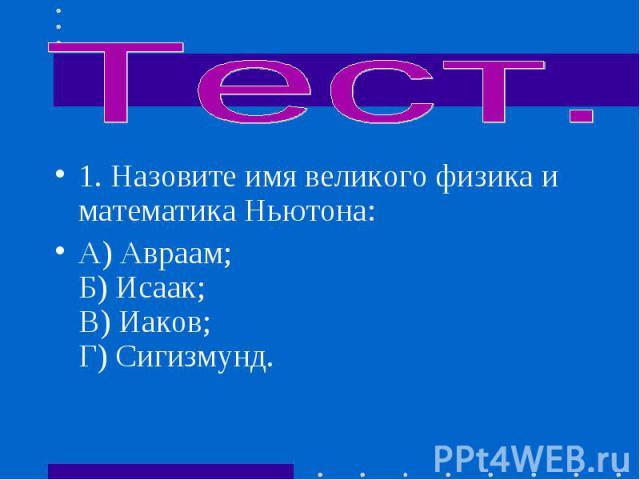 1.Назовите имя великого физика и математика Ньютона: 1.Назовите имя великого физика и математика Ньютона: А) Авраам; Б) Исаак; В) Иаков; Г) Сигизмунд.