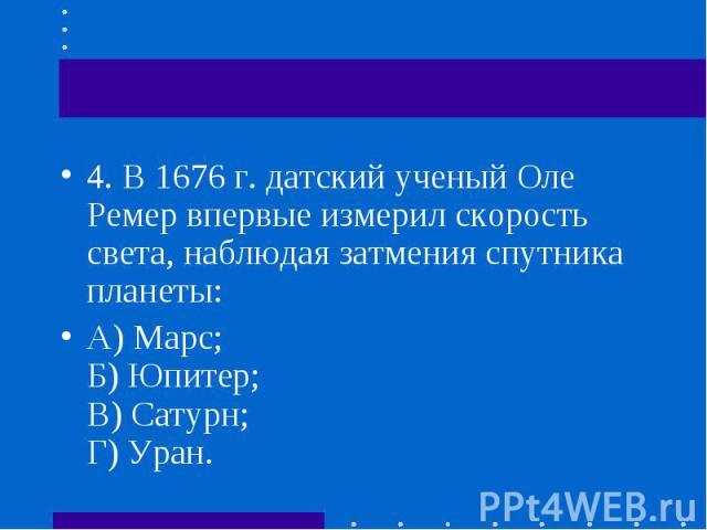 4.В 1676 г. датский ученый Оле Ремер впервые измерил скорость света, наблюдая затмения спутника планеты: 4.В 1676 г. датский ученый Оле Ремер впервые измерил скорость света, наблюдая затмения спутника планеты: А) Марс; Б) Юпитер; В) Сату…