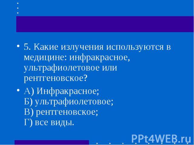 5.Какие излучения используются в медицине: инфракрасное, ультрафиолетовое или рентгеновское? 5.Какие излучения используются в медицине: инфракрасное, ультрафиолетовое или рентгеновское? А) Инфракрасное; Б) ультрафиолетовое; В) рентгеновс…