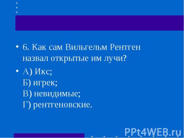 6.Как сам Вильгельм Рентген назвал открытые им лучи? 6.Как сам Вильгельм Рентген назвал открытые им лучи? А) Икс; Б) игрек; В) невидимые; Г) рентгеновские.