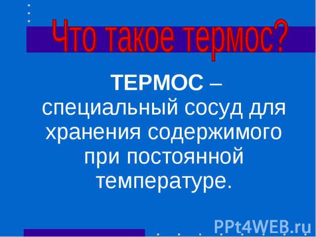 ТЕРМОС – специальный сосуд для хранения содержимого при постоянной температуре. ТЕРМОС – специальный сосуд для хранения содержимого при постоянной температуре.