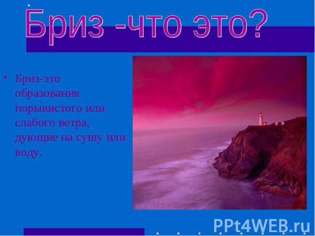 Бриз-это образования порывистого или слабого ветра, дующие на сушу или воду. Бриз-это образования порывистого или слабого ветра, дующие на сушу или воду.