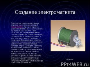 Поместив внутрь соленоида стальной стержень, мы получим простейший электромагнит