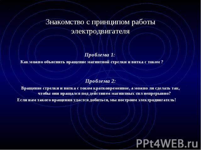 Проблема 1: Как можно объяснить вращение магнитной стрелки и витка с током ? Проблема 2: Вращение стрелки и витка с током кратковременное, а можно ли сделать так, чтобы они вращался под действием магнитных сил непрерывно? Если нам такого вращения уд…