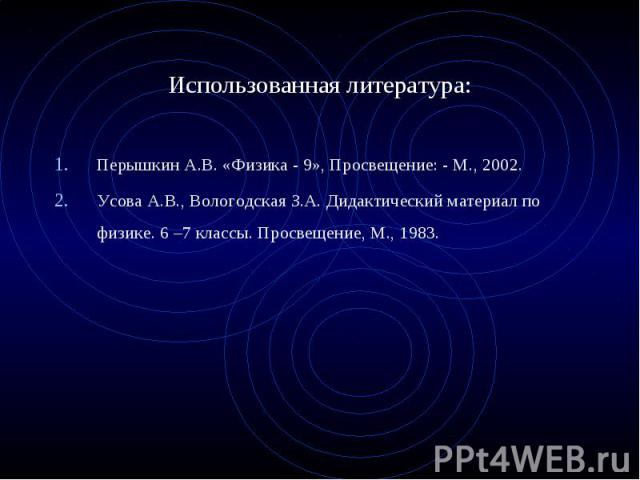 Перышкин А.В. «Физика - 9», Просвещение: - М., 2002. Перышкин А.В. «Физика - 9», Просвещение: - М., 2002. Усова А.В., Вологодская З.А. Дидактический материал по физике. 6 –7 классы. Просвещение, М., 1983.