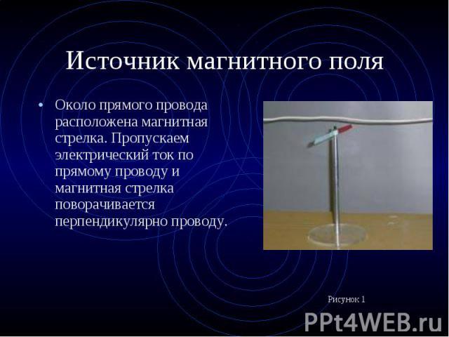 Около прямого провода расположена магнитная стрелка. Пропускаем электрический ток по прямому проводу и магнитная стрелка поворачивается перпендикулярно проводу. Около прямого провода расположена магнитная стрелка. Пропускаем электрический ток по пря…