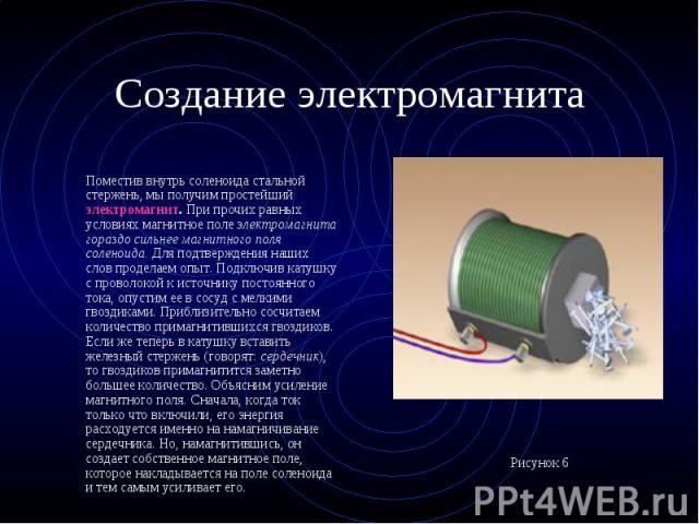 Поместив внутрь соленоида стальной стержень, мы получим простейший электромагнит. При прочих равных условиях магнитное поле электромагнита гораздо сильнее магнитного поля соленоида. Для подтверждения наших слов проделаем опыт. Подключив катушку с пр…