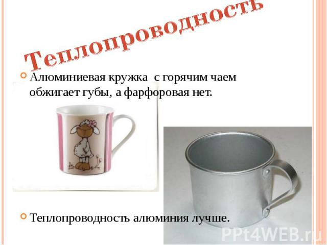 Алюминиевая кружка с горячим чаем обжигает губы, а фарфоровая нет. Алюминиевая кружка с горячим чаем обжигает губы, а фарфоровая нет. Теплопроводность алюминия лучше.