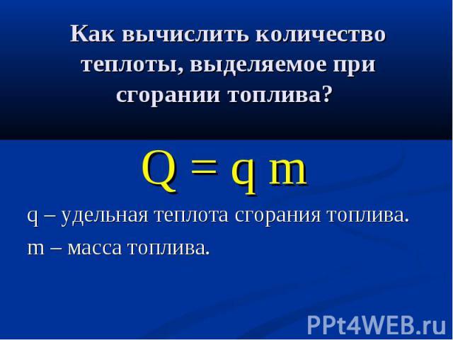 Q = q m Q = q m q – удельная теплота сгорания топлива. m – масса топлива.