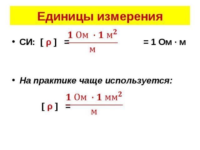 СИ: [ ρ ] = = 1 Ом · м СИ: [ ρ ] = = 1 Ом · м  На практике чаще используется:  [ ρ ] =