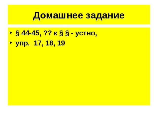 § 44-45, ?? к § § - устно, § 44-45, ?? к § § - устно, упр. 17, 18, 19