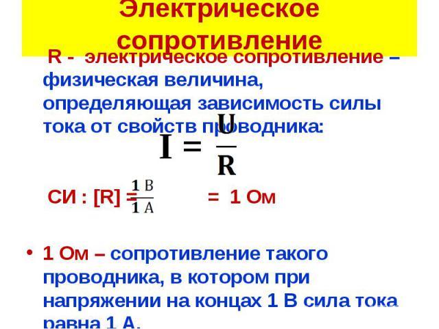 R - электрическое сопротивление – физическая величина, определяющая зависимость силы тока от свойств проводника: R - электрическое сопротивление – физическая величина, определяющая зависимость силы тока от свойств проводника: СИ : [R] = = 1 Ом 1 Ом …