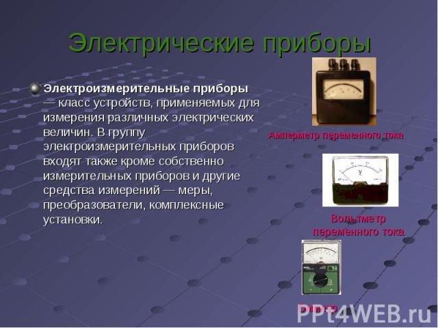 Электроизмерительные приборы — класс устройств, применяемых для измерения различных электрических величин. В группу электроизмерительных приборов входят также кроме собственно измерительных приборов и другие средства измерений — меры, преобразовател…