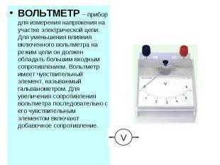 ВОЛЬТМЕТР – прибор для измерения напряжения на участке электрической цепи. Для у