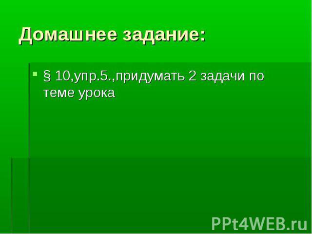 § 10,упр.5.,придумать 2 задачи по теме урока § 10,упр.5.,придумать 2 задачи по теме урока
