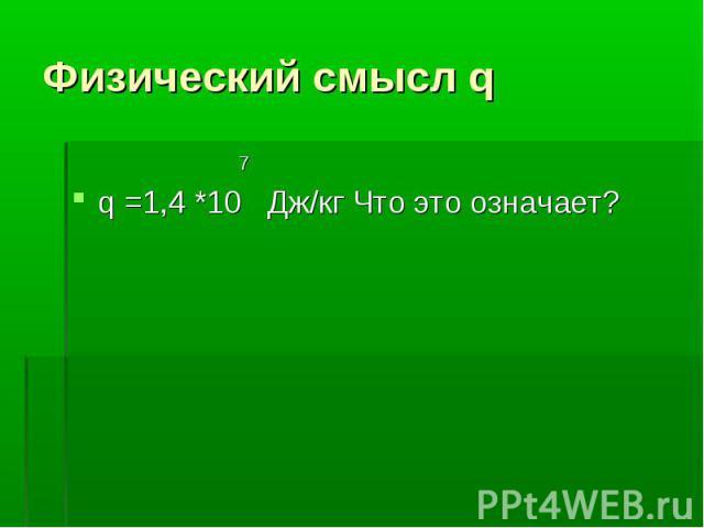 7 7 q =1,4 *10 Дж/кг Что это означает?