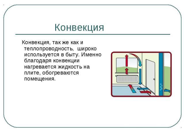 Конвекция, так же как и теплопроводность, широко используется в быту. Именно благодаря конвекции нагревается жидкость на плите, обогреваются помещения. Конвекция, так же как и теплопроводность, широко используется в быту. Именно благодаря конвекции …