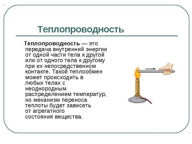 Теплопроводность— это передача внутренний энергии от одной части тела к другой или от одного тела к другому при их непосредственном контакте. Такой теплообмен может происходить в любыхтелахс неоднородным распределениемтемпера…