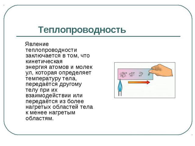 Явление теплопроводности заключается в том, что кинетическая энергияатомовимолекул, которая определяет температуру тела, передаётся другому телу при их взаимодействии или передаётся из более нагретых областей тела к менее нагретым …