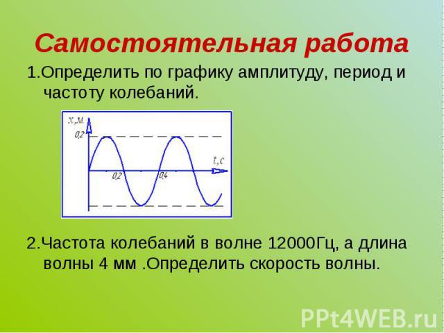 1.Определить по графику амплитуду, период и частоту колебаний. 1.Определить по графику амплитуду, период и частоту колебаний. 2.Частота колебаний в волне 12000Гц, а длина волны 4 мм .Определить скорость волны.