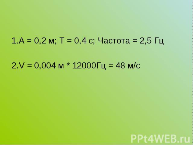 1.А = 0,2 м; Т = 0,4 с; Частота = 2,5 Гц 1.А = 0,2 м; Т = 0,4 с; Частота = 2,5 Гц 2.V = 0,004 м * 12000Гц = 48 м/с