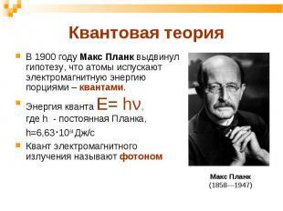В 1900 году Макс Планк выдвинул гипотезу, что атомы испускают электромагнитную э