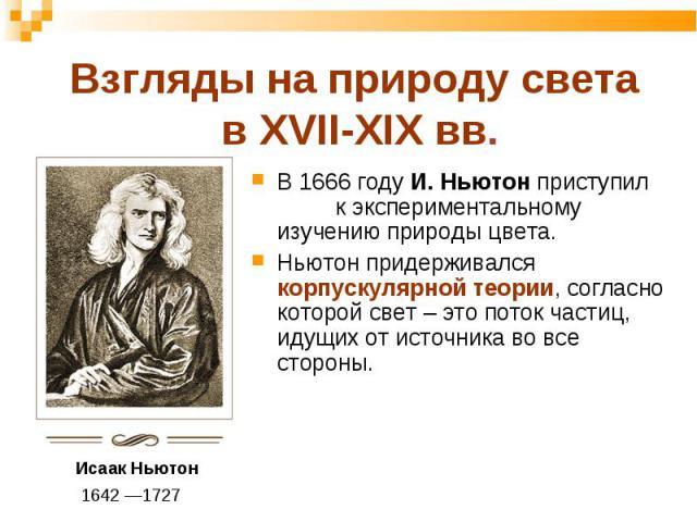 В 1666 году И. Ньютон приступил к экспериментальному изучению природы цвета. В 1666 году И. Ньютон приступил к экспериментальному изучению природы цвета. Ньютон придерживался корпускулярной теории, согласно которой свет – это поток частиц, идущих от…