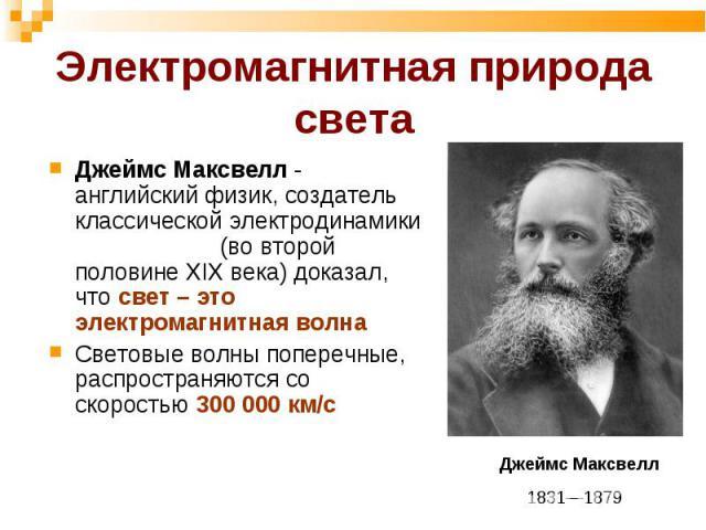 Джеймс Максвелл - английский физик, создатель классической электродинамики (во второй половине ХIХ века) доказал, что свет – это электромагнитная волна Джеймс Максвелл - английский физик, создатель классической электродинамики (во второй половине ХI…