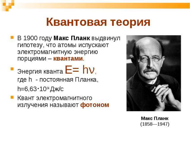 В 1900 году Макс Планк выдвинул гипотезу, что атомы испускают электромагнитную энергию порциями – квантами. В 1900 году Макс Планк выдвинул гипотезу, что атомы испускают электромагнитную энергию порциями – квантами. Энергия кванта Е= hν, где h - пос…