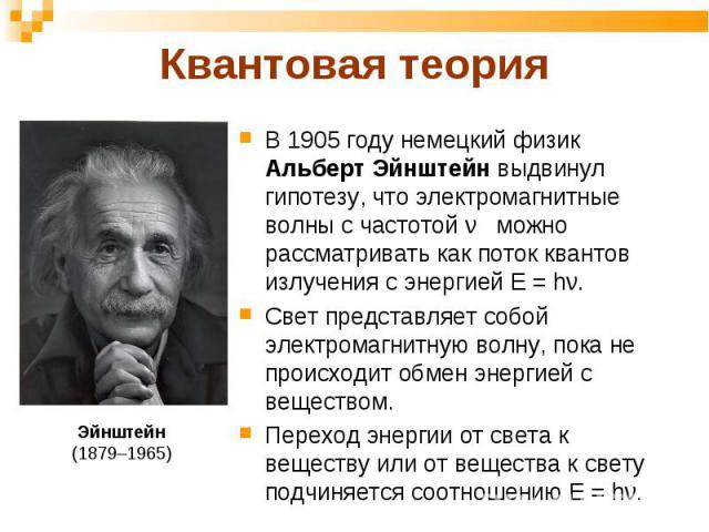 В 1905 году немецкий физик Альберт Эйнштейн выдвинул гипотезу, что электромагнитные волны с частотой ν можно рассматривать как поток квантов излучения с энергией Е = hν. В 1905 году немецкий физик Альберт Эйнштейн выдвинул гипотезу, что электромагни…