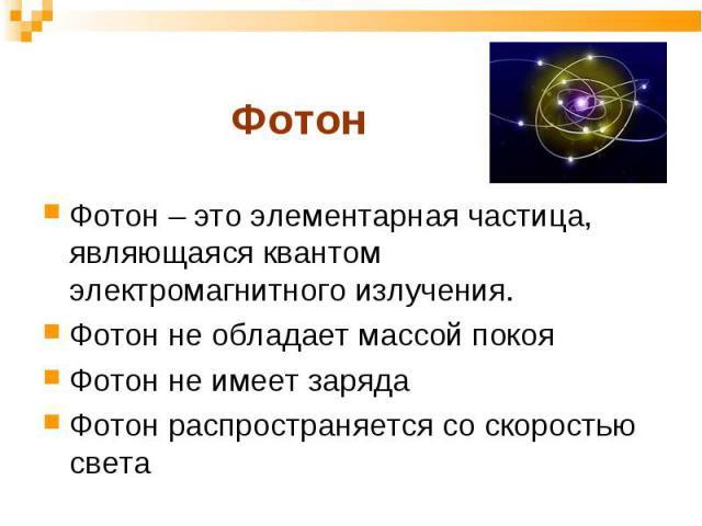 Фотон – это элементарная частица, являющаяся квантом электромагнитного излучения. Фотон – это элементарная частица, являющаяся квантом электромагнитного излучения. Фотон не обладает массой покоя Фотон не имеет заряда Фотон распространяется со скорос…