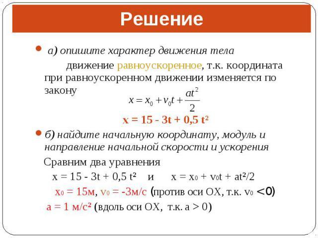 а) опишите характер движения тела а) опишите характер движения тела движение равноускоренное, т.к. координата при равноускоренном движении изменяется по закону x = 15 - 3t + 0,5 t² б) найдите начальную координату, модуль и направление начальной скор…