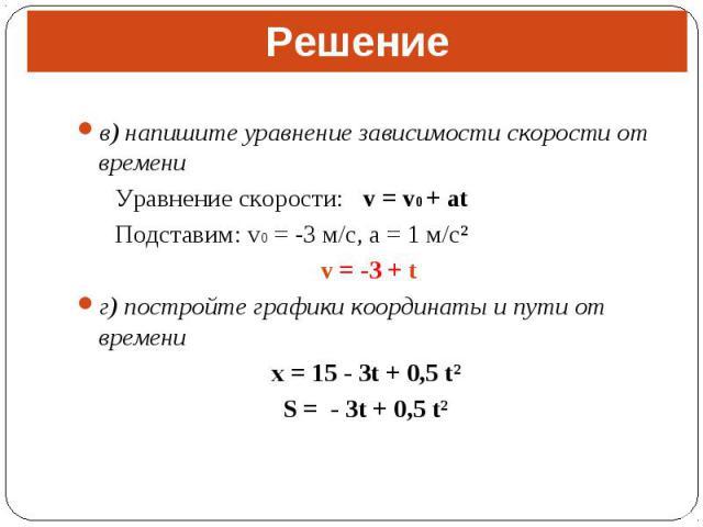 в) напишите уравнение зависимости скорости от времени в) напишите уравнение зависимости скорости от времени Уравнение скорости: v = v0 + at Подставим: v0 = -3 м/с, a = 1 м/с² v = -3 + t г) постройте графики координаты и пути от времени x = 15 - 3t +…