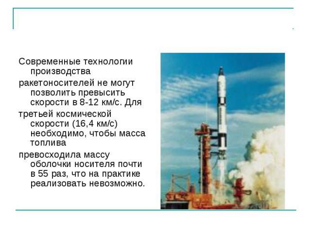 Современные технологии производства Современные технологии производства ракетоносителей не могут позволить превысить скорости в 8-12 км/с. Для третьей космической скорости (16,4 км/с) необходимо, чтобы масса топлива превосходила массу оболочки носит…